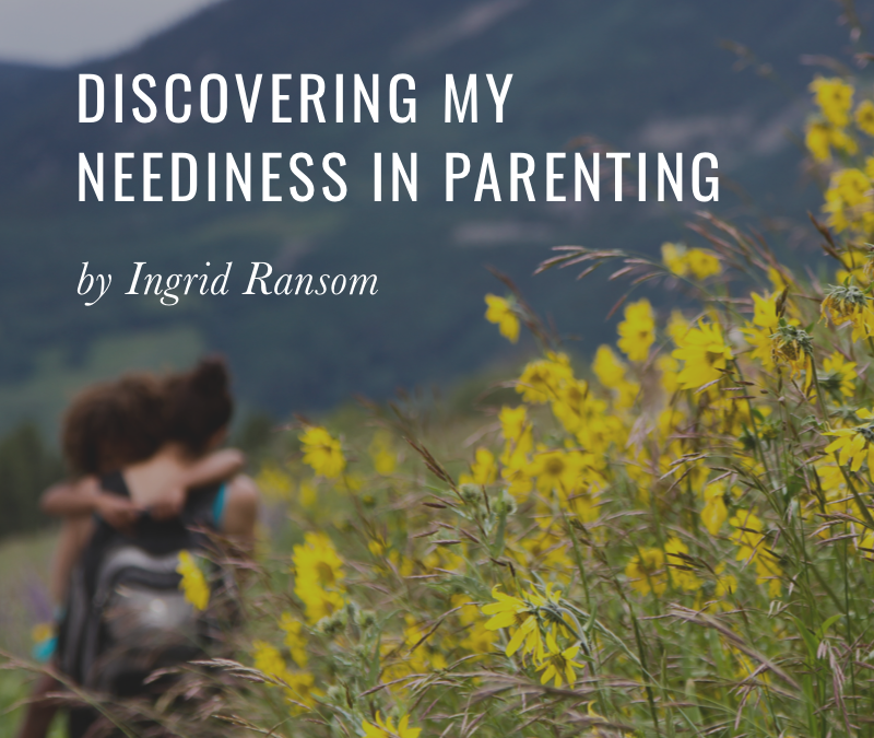 Discovering My Neediness In Parenting
