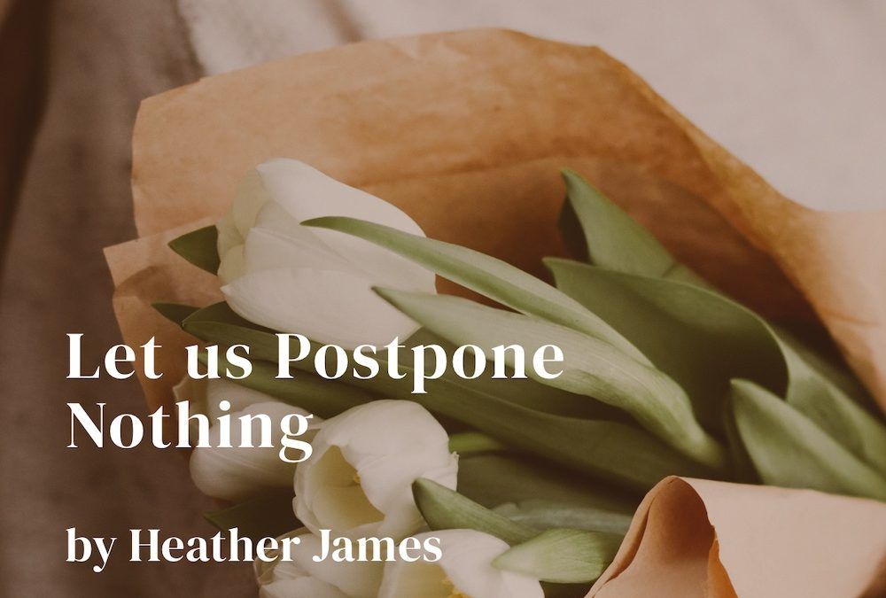 Let us postpone nothing.