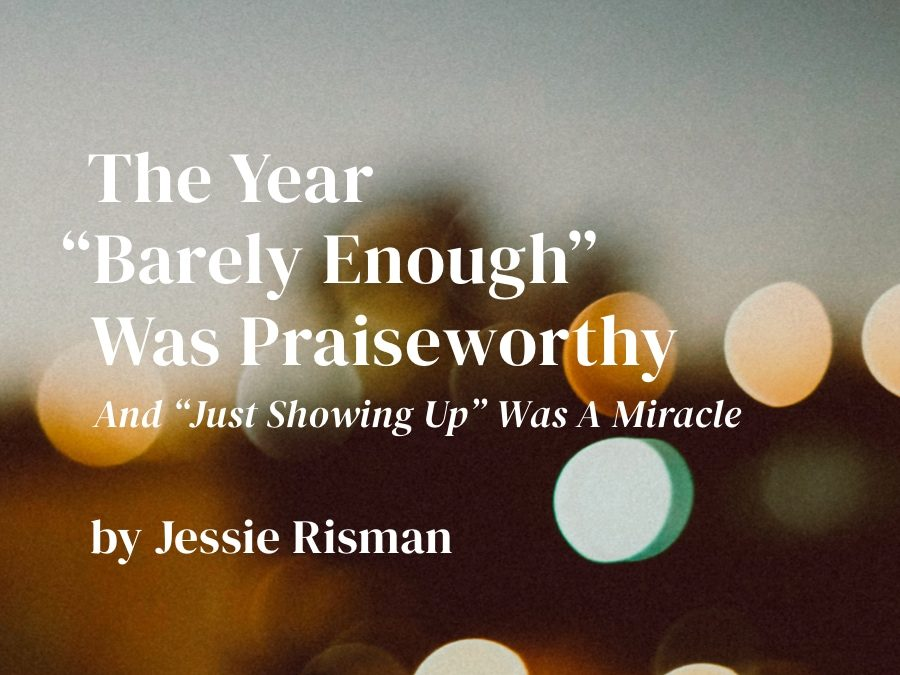 "The Year ""Barely Enough"" Was Praiseworthy and ""Just Showing Up"" Was a Miracle"